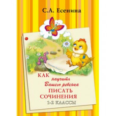 Есенина С.А. Как научить Вашего ребенка писать сочинения 1-2 класс